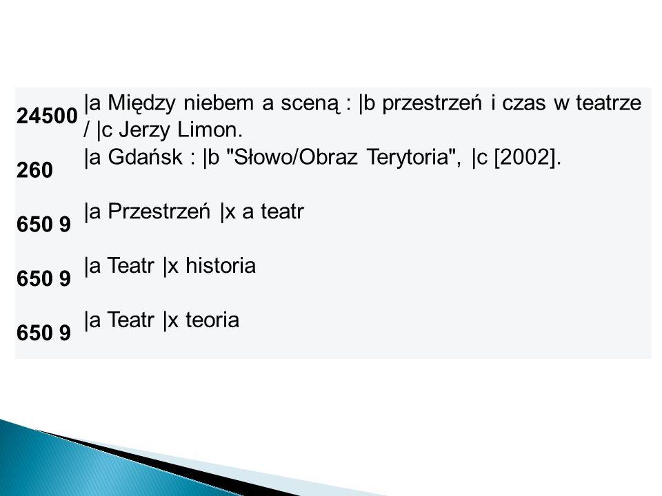 24500 |a Między niebem a sceną : |b przestrzeń i czas w teatrze / |c Jerzy Limon. 260. |a Gdańsk : |b Słowo/Obraz Terytoria , |c [2002].